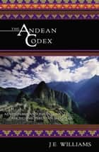 The Andean Codex: Adventures and Initiations among the Peruvian Shamans ebook by J. E. Williams