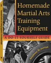 Homemade Martial Arts Training Equipment: A Do-It-Yourself Guide ebook by Janich, Michael