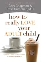 How to Really Love Your Adult Child ebook by Ross Campbell, M.D.,Gary D Chapman