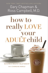 How to Really Love Your Adult Child - Building a Healthy Relationship in a Changing World ebook by Ross Campbell, M.D.,Gary D Chapman