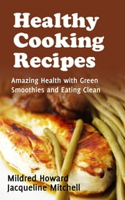 Healthy Cooking Recipes: Amazing Health with Green Smoothies and Eating Clean ebook by Mildred Howard,Jacqueline Mitchell