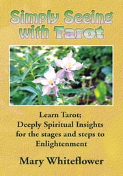 Simply Seeing With Tarot - Learn Tarot; Deeply Spiritual Insights for the stages and steps to Enlightenment ebook by Mary Whiteflower