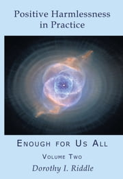 Positive Harmlessness in Practice: Enough For Us All, Volume Two ebook by Dorothy Riddle