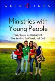 Guidelines for Leading Your Congregation 2013-2016 - Ministries with Young People - Young People Connecting with One Another, the Church, and God ebook by General Board Of Discipleship