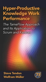 Hyper-Productive Knowledge Work Performance - The TameFlow Approach and Its Application to Scrum and Kanban ebook by Steve Tendon,Wolfram Müller