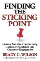 Finding the Sticking Point - Increase Sales by Transforming Customer Resistance into Customer Engagement ebook by Brady G. Wilson