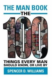 The Man Book - The 100 things every man should know, or live by ebook by Spencer D. Williams