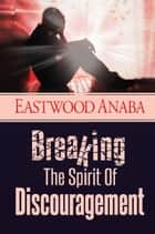 Breaking The Spirit Of Discouragement ebook by Eastwood Anaba