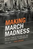 Making March Madness - The Early Years of the NCAA, NIT, and College Basketball Championships, 1922-1951 ebook by Chad Carlson