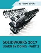 SOLIDWORKS 2017 Learn by doing - Part 3 ebook by Tutorial Books