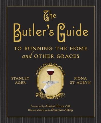The Butler's Guide to Running the Home and Other Graces ebook by Stanley Ager,Fiona St. Aubyn