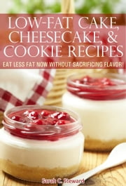 Low-Fat Cake, Cheesecake, and Cookie Recipes: Eat Less Fat Now Without Sacrificing Flavor! ebook by Sarah C. Steward