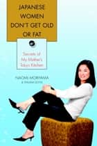 Japanese Women Don't Get Old or Fat - Secrets of My Mother's Tokyo Kitchen ebook by Naomi Moriyama, William Doyle