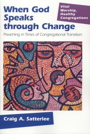 When God Speaks Through Change - Preaching In Times Of Congregational Transition ebook by Craig A. Satterlee