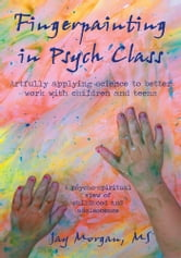 Fingerpainting in Psych Class - artfully applying science to better work with children and teens ebook by Jay Morgan, M.S.