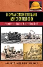 Highway Construction and Inspection Fieldbook - Project Construction Management Book ebook by Alberto Munguia Mireles