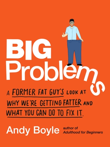 Big Problems - A Former Fat Guy's Look at Why We're Getting Fatter and What You Can Do to Fix It eBook by Andy Boyle