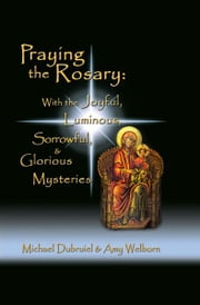 Praying the Rosary - Joyful, Luminous, Sorrowful, & Glorious ebook by Michael Dubruiel,Amy Welborn
