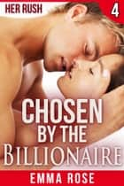 Chosen by the Billionaire 4: Her Rush ebook by Emma Rose