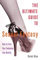 The Ultimate Guide to Sexual Fantasy - How to Turn Your Fantasies into Reality ebook by Violet Blue