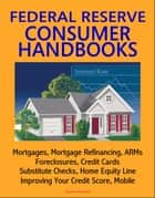 Federal Reserve Consumer Handbooks: Mortgages, Mortgage Refinancing, ARMs, Foreclosures, Credit Cards, Substitute Checks, Home Equity Line, Improving Your Credit Score, Mobile ebook by Progressive Management