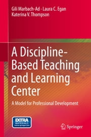 A Discipline-Based Teaching and Learning Center - A Model for Professional Development ebook by Gili Marbach-Ad, Laura C. Egan, Katerina V. Thompson