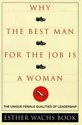 Why the Best Man for the Job Is a Woman - The Unique Female Qualities of Leadership ebook by Esther Wachs Book
