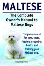 The Complete Owner's Manual to Maltese Dogs. Complete manual for care, costs, feeding, grooming, health and training your Maltese dog. ebook by George Hoppendale