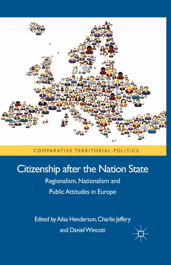 Citizenship after the Nation State - Regionalism, Nationalism and Public Attitudes in Europe ebook by Charlie Jeffery,Daniel Wincott