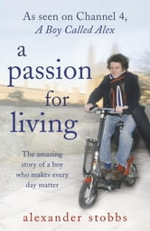A Passion for Living - The Amazing Story of a Boy who Makes Every Day Matter ebook by Alexander Stobbs