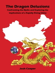 The Dragon Delusions - Confronting the myths and exploring the implications of a rapidly rising China ebook by Josh Cooper