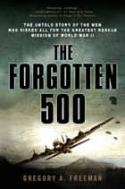 The Forgotten 500 - The Untold Story of the Men Who Risked All for the GreatestRescue Mission of World War II ebook by Gregory A. Freeman