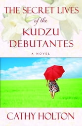 The Secret Lives of the Kudzu Debutantes - A Novel ebook by Cathy Holton