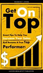 Get On Top - Secrets to Help You Increase Your Sales and Become a Top Performer ebook by Roosevelt Myers