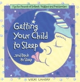 Getting Your Child To Sleep and Back to Sleep - Tips for Parents of Infants, Toddlers and Preschoolers ebook by Vicki Lansky