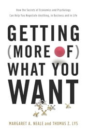 Getting (More of) What You Want - How the Secrets of Economics and Psychology Can Help You Negotiate Anything, in Business and in Life ebook by Margaret A. Neale,Thomas Z. Lys