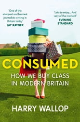 Consumed: How We Buy Class in Modern Britain ebook by Harry Wallop