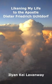 Likening My Life to the Apostle Dieter Friedrich Uchtdorf ebook by Ilyan Kei Lavanway