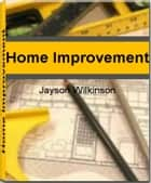 Home Improvement - Get The Inside Scoop On Home Improvement Tips, Home Improvement Ideas, Home Improvement Grants and More ebook by Jayson Wilkinson