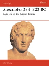 Alexander 334?323 BC - Conquest of the Persian Empire ebook by John Warry