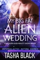 My Big Fat Alien Wedding - Stargazer Alien Reality Show Brides #2 ebook by Tasha Black