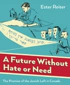 A Future Without Hate or Need - The Promise of the Jewish Left in Canada ebook by Ester Reiter