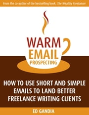 Warm Email Prospecting: How to Use Short and Simple Emails to Land Better Freelance Writing Clients ebook by Ed Gandia