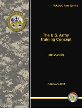 TRADOC Pam 525-8-3 The U.S. Army Training Concept 2012-2020 ebook by United States Government  US Army