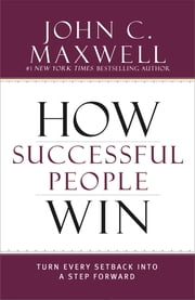 How Successful People Win - Turn Every Setback into a Step Forward ebook by John C. Maxwell
