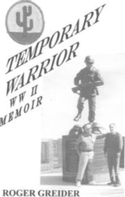 Temporary Warrior WW II Memoir ebook by Roger Greider