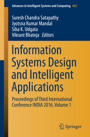 Information Systems Design and Intelligent Applications - Proceedings of Third International Conference INDIA 2016, Volume 1 ebook by Suresh Chandra Satapathy,Jyotsna Kumar Mandal,Siba K. Udgata,Vikrant Bhateja
