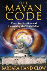 The Mayan Code - Time Acceleration and Awakening the World Mind ebook by Barbara Hand Clow