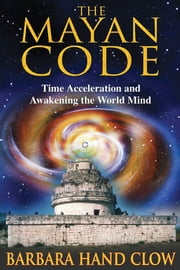 The Mayan Code - Time Acceleration and Awakening the World Mind ebook by Barbara Hand Clow,Carl Johan Calleman, Ph.D.