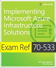 Exam Ref 70-533 Implementing Microsoft Azure Infrastructure Solutions ebook by Michael Washam,Rick Rainey